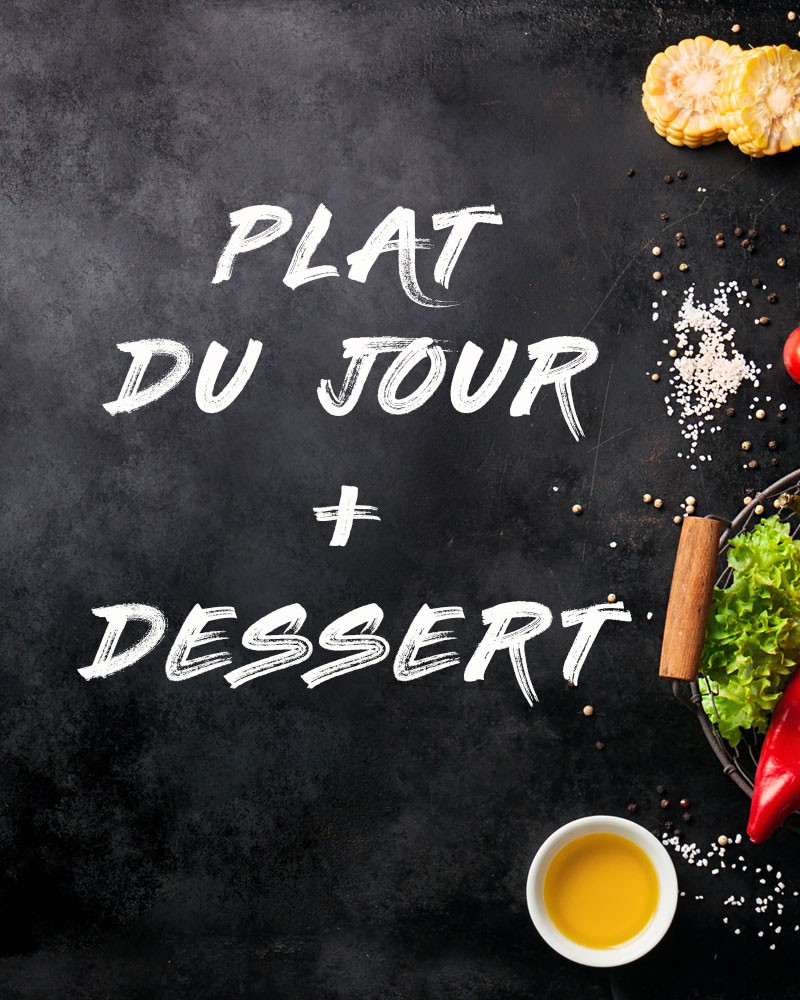 PLAT DU JOUR + DESSERT